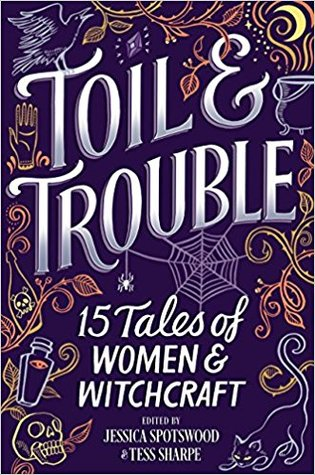 Toil and Trouble: 15 Tales of Women and Witchcraft by Jessica Spotswood and Tess Sharpe book cover